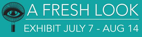 a Fresh Look Exhibit July 7 thru Aug 14.