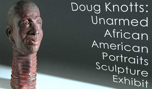 Doug Knotts Unarmed African American Portraits Sculpture Exhibit Is on view July 8 - August 12, 2021